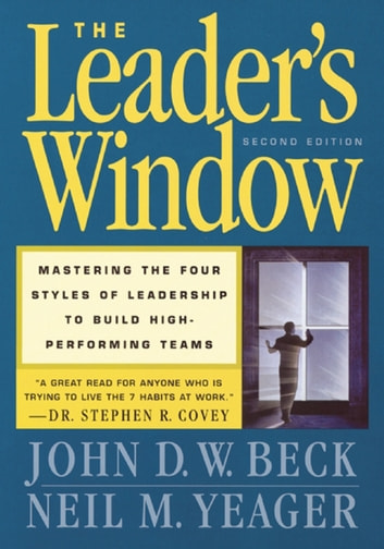The Leader's Window - Mastering the Four Styles of Leadership to Build High-Performing Teams ebook by John D.W. Beck,Neil M. Yeager