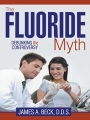 The Fluoride Myth: Debunking the Controversy ebook by Beck D.D.S., James A.