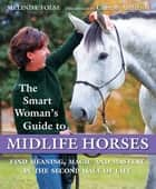 The Smart Woman's Guide to Midlife Horses - Finding Meaning, Magic and Mastery in the Second Half of Life ebook by Melinda Folse, Koelle Simpson, Clinton Anderson