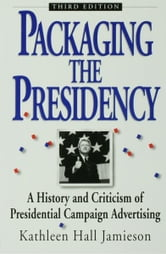 Packaging The Presidency - A History and Criticism of Presidential Campaign Advertising ebook by Kathleen Hall Jamieson