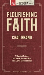 Flourishing Faith: A Baptist Primer on Work, Economics, and Civic Stewardship ebook by Chad Brand