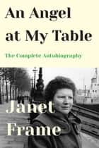 An Angel at My Table - The Complete Autobiography ebook by Janet Frame