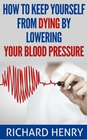 How To Keep Yourself From Dying By Lowering Your Blood Pressure ebook by Richard Henry