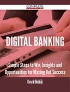 Digital Banking - Simple Steps to Win, Insights and Opportunities for Maxing Out Success ebook by Gerard Blokdijk