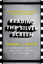 Reading the Silver Screen - A Film Lover's Guide to Decoding the Art Form That Moves ebook by Thomas C. Foster