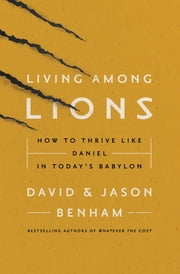 Living Among Lions - How to Thrive like Daniel in Today's Babylon ebook by David and Jason Benham,Robert Noland