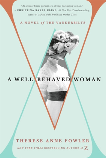 A Well-Behaved Woman - A Novel of the Vanderbilts ebook by Therese Anne Fowler