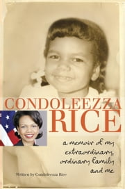 Condoleezza Rice: A Memoir of My Extraordinary, Ordinary Family and Me ebook by Condoleezza Rice