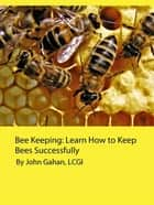 Bee Keeping: Learn How to Keep Bees Successfully ebook by John Gahan, LCGI