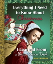 Everything I Need to Know About Christmas I Learned From a Little Golden Book ebook by Diane Muldrow