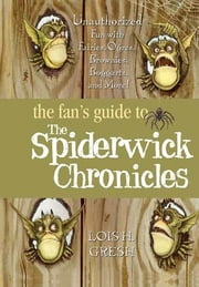 The Fan's Guide to The Spiderwick Chronicles - Unauthorized Fun with Fairies, Ogres, Brownies, Boggarts, and More! ebook by Lois H. Gresh