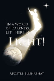 In a World of Darkness, Let There Be Light! ebook by Apostle Elishaphat