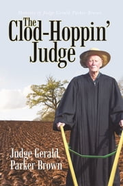 The Clod-Hoppin' Judge - Memoirs of Judge Gerald Parker Brown ebook by Judge Gerald Parker Brown