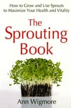 The Sprouting Book - How to Grow and Use Sprouts to Maximize Your Health and Vitality ebook by Ann Wigmore