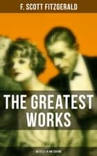The Greatest Works of F. Scott Fitzgerald - 45 Titles in One Edition ebook by F. Scott Fitzgerald