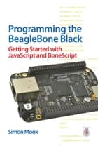 Programming the BeagleBone Black: Getting Started with JavaScript and BoneScript ebook by Simon Monk