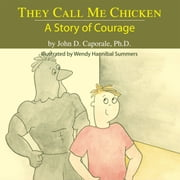 They Call Me Chicken: A Story of Courage ebook by John D. Caporale, Ph.D.