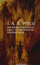 The Hermit Doctor of Gaya: A Love Story of Modern India ebook by I. A. R. Wylie
