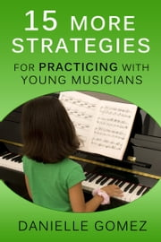 15 MORE Strategies for Practicing with Young Musicians ebook by Danielle Gomez