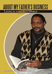 About My Father's Business - Living in a Troubled World ebook by Garnet Earl Edwards, Jr.