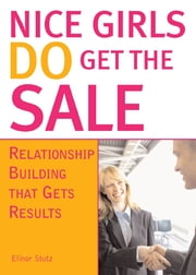Nice Girls DO Get The Sale - Relationship Building That Gets Results ebook by Elinor Stutz