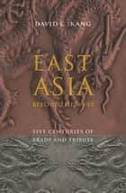 East Asia Before the West - Five Centuries of Trade and Tribute ebook by David Kang