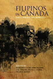 Filipinos in Canada - Disturbing Invisibility ebook by Roland  Sintos Coloma,Bonnie McElhinny,Ethel Tungohan,John Paul Catungal,Lisa M.  Davidson