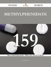 Methylphenidate 159 Success Secrets - 159 Most Asked Questions On Methylphenidate - What You Need To Know ebook by Sarah Oliver