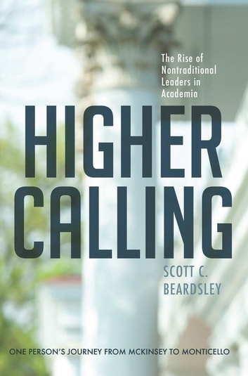 Higher Calling - The Rise of Nontraditional Leaders in Academia ebook by Scott C. Beardsley