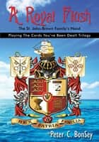 A Royal Flush: Playing The Cards You've Been Dealt Trilogy - The St.John-Brown Familys Hand ebook by Peter C. Bonsey