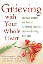 Grieving with Your Whole Heart - Spiritual Wisdom and Practice for Finding Comfort, Hope and Healing After Loss ebook by The Editors of SkyLight Paths, Thomas Moore