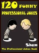 Jokes Professional Jokes: 120 Funny Professional Jokes ebook by Sham
