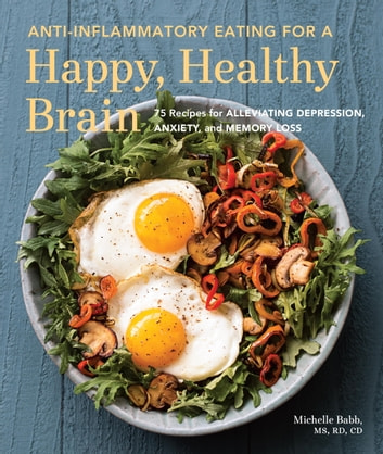 Anti-Inflammatory Eating for a Happy, Healthy Brain - 75 Recipes for Alleviating Depression, Anxiety, and Memory Loss ebook by Michelle Babb