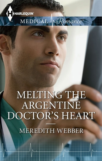 Melting the Argentine Doctor's Heart ebook by Meredith Webber