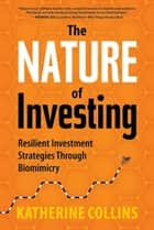 The Nature of Investing - Resilient Investment Strategies through Biomimicry ebook by Katherine Collins