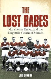 The Lost Babes: Manchester United and the Forgotten Victims of Munich ebook by Jeff Connor