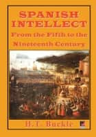 SPANISH INTELLECT - From the Fifth to the Nineteenth Century ebook by H. T. Buckle