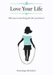Love Your Life - 100 ways to start living the life you deserve ebook by Domonique Bertolucci