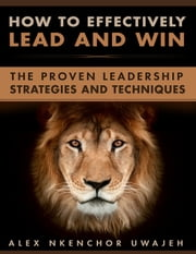 How to Effectively Lead and Win: The Proven Leadership Strategies and Techniques ebook by Alex Nkenchor Uwajeh