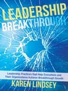 Leadership Breakthrough - Leadership Practices That Help Executives and Their Organizations Achieve Breakthrough Growth ebook by Karen Lindsey