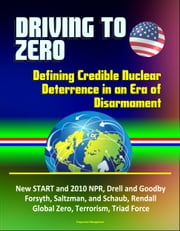 Driving to Zero: Defining Credible Nuclear Deterrence in an Era of Disarmament - New START and 2010 NPR, Drell and Goodby, Forsyth, Saltzman, and Schaub, Rendall, Global Zero, Terrorism, Triad Force ebook by Progressive Management