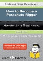 How to Become a Parachute Rigger ebook by Delicia Lindley