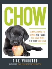 Chow: Simple Ways to Share the Foods You Love with the Dogs You Love ebook by Rick Woodford