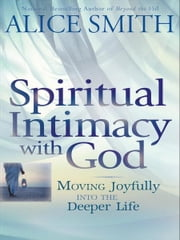 Spiritual Intimacy with God - Moving Joyfully Into the Deeper Life ebook by Alice Smith