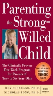 Parenting the Strong-Willed Child: The Clinically Proven Five-Week Program for Parents of Two- to Six-Year-Olds, Third Edition ebook by Forehand, Rex