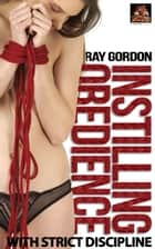 Instilling Obedience: With strict erotic discipline ebook by Ray Gordon