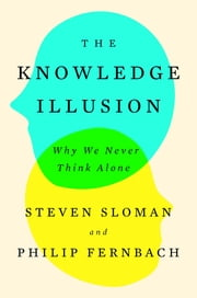 The Knowledge Illusion - Why We Never Think Alone ebook by Steven Sloman, Philip Fernbach