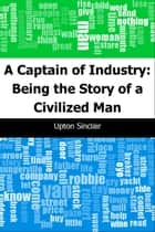 A Captain of Industry: Being the Story of a Civilized Man ebook by Upton Sinclair