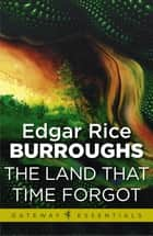 The Land That Time Forgot - Land That Time Forgot Book 1 ebook by Edgar Rice Burroughs