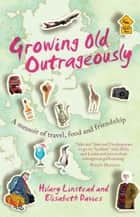 Growing Old Outrageously - A memoir of travel, food and friendship ebook by Hilary Linstead, Elisabeth Davies